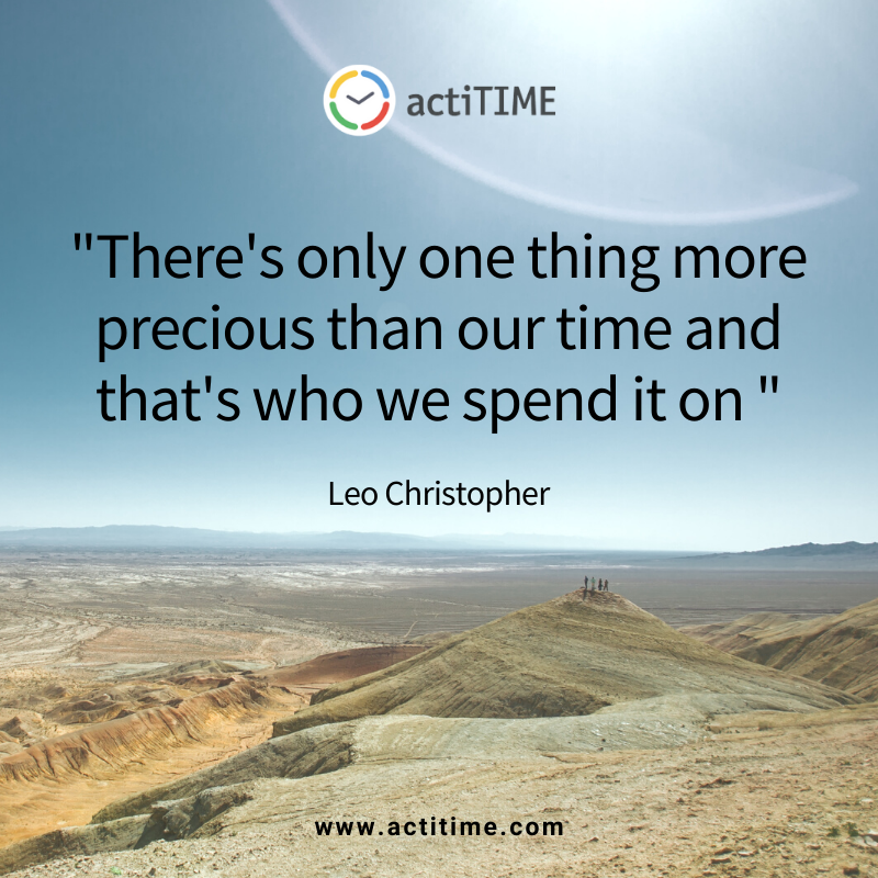 There's only one thing more precious than our time and that's who we spend it on - quote about time byLeo Christopher