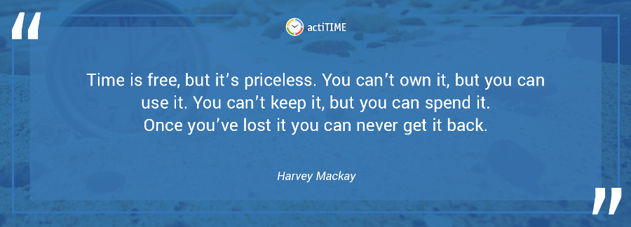 Time is free, but it's priceless. You can't own it, but you can use it. You can't keep it, but you can spend it. Once you've lost it you can never get it back. –Harvey Mackay