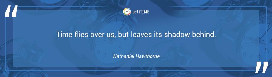 Time flies over us, but leaves its shadow behind. –Nathaniel Hawthorne