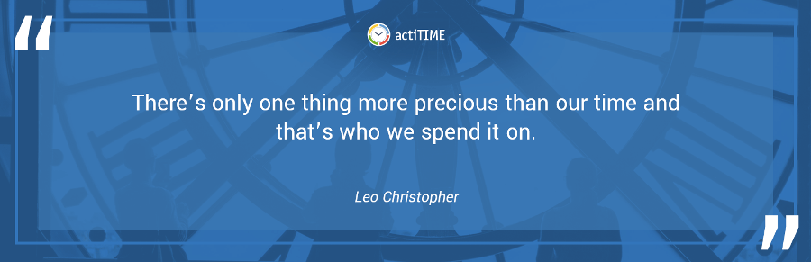 There's only one thing more precious than our time and that's who we spend it on. –Leo Christopher