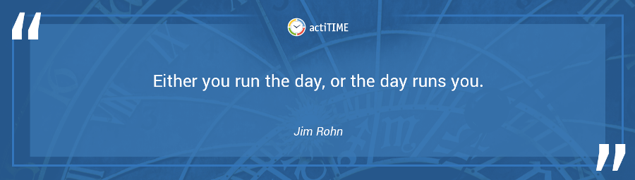 Either you run the day, or the day runs you. –Jim Rohn