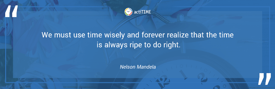 We must use time wisely and forever realize that the time is always ripe to do right. –Nelson Mandela